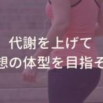 代謝を上げて理想の体型を目指そう